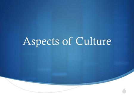  Aspects of Culture.  Language  Norms  Values  Beliefs and ideologies  Social Collectives  Statuses and Roles  Cultural Integration.