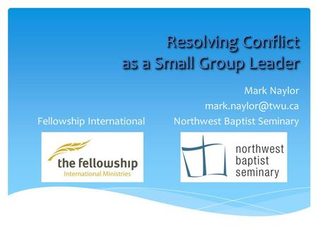 Resolving Conflict as a Small Group Leader Mark Naylor Fellowship International Northwest Baptist Seminary.
