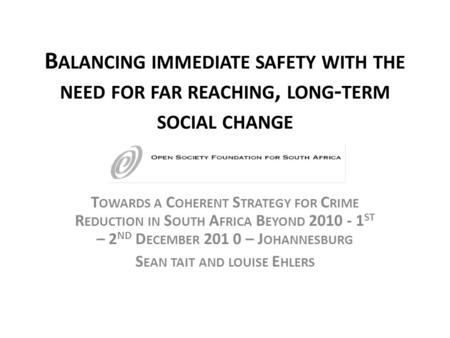 B ALANCING IMMEDIATE SAFETY WITH THE NEED FOR FAR REACHING, LONG - TERM SOCIAL CHANGE T OWARDS A C OHERENT S TRATEGY FOR C RIME R EDUCTION IN S OUTH A.