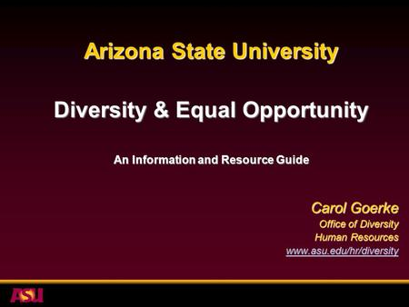 Arizona State University Diversity & Equal Opportunity An Information and Resource Guide Carol Goerke Office of Diversity Human Resources www.asu.edu/hr/diversity.