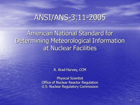 1 ANSI/ANS-3.11-2005 American National Standard for Determining Meteorological Information at Nuclear Facilities R. Brad Harvey, CCM Physical Scientist.