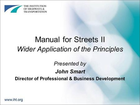 Manual for Streets II Wider Application of the Principles Presented by John Smart Director of Professional & Business Development.
