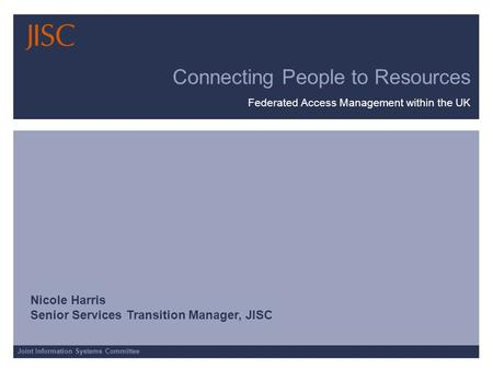 Joint Information Systems Committee Connecting People to Resources Federated Access Management within the UK Nicole Harris Senior Services Transition Manager,