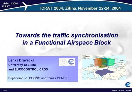 EUROCONTROL CRDS 22-24/11/2004 ICRAT 1/15 ICRAT 2004, Zilina, November 22-24, 2004 Towards the traffic synchronisation in a Functional Airspace Block Lenka.