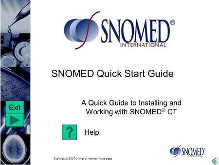 Copyright © 2001 College of American Pathologists SNOMED Quick Start Guide A Quick Guide to Installing and Working with SNOMED ® CT Help Exit.