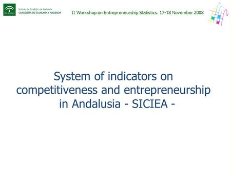 II Workshop on Entrepreneurship Statistics. 17-18 November 2008 System of indicators on competitiveness and entrepreneurship in Andalusia - SICIEA -