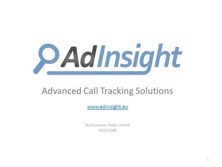 Advanced Call Tracking Solutions www.adinsight.eu By Encompass Media Limited 05/12/2008 1.