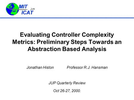 Evaluating Controller Complexity Metrics: Preliminary Steps Towards an Abstraction Based Analysis Jonathan HistonProfessor R.J. Hansman JUP Quarterly Review.