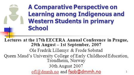 1 A Comparative Perspective on Learning among Indigenous and Western Students in primary School Lectures at the 17th EECERA Annual Conference in Prague,