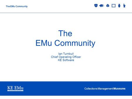 Collections Management Museums The EMu Community Ian Turnbull Chief Operating Officer KE Software.