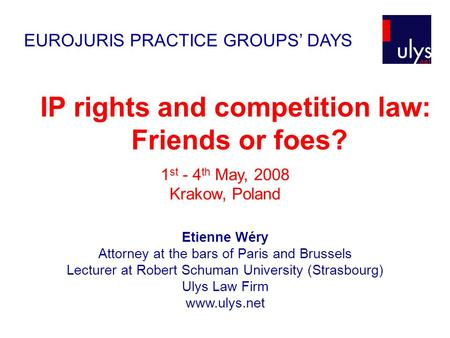 IP rights and competition law: Friends or foes? Etienne Wéry Attorney at the bars of Paris and Brussels Lecturer at Robert Schuman University (Strasbourg)