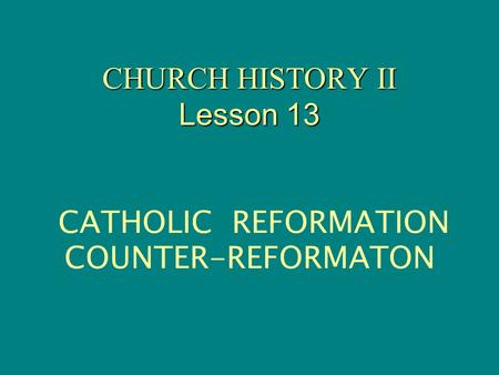 CHURCH HISTORY II Lesson 13 CHURCH HISTORY II Lesson 13 CATHOLIC REFORMATION COUNTER-REFORMATON.