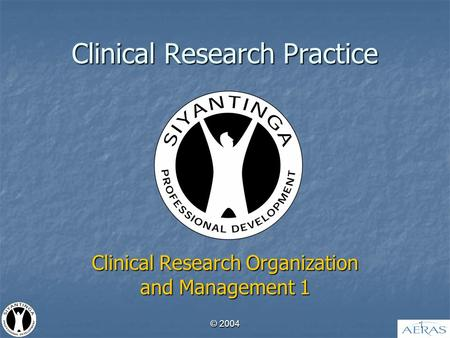 © 2004 1 Clinical Research Practice Clinical Research Organization and Management 1.