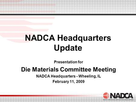NADCA Headquarters Update Presentation for Die Materials Committee Meeting NADCA Headquarters - Wheeling, IL February 11, 2009.
