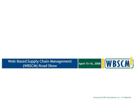 Prepared by SRA International, Inc. Confidential April 15-16, 2008 Web-Based Supply Chain Management (WBSCM) Road Show.