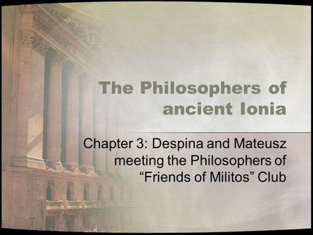 "The Philosophers of ancient Ionia Chapter 3: Despina and Mateusz meeting the Philosophers of ""Friends of Militos"" Club."
