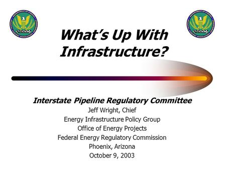 What's Up With Infrastructure? Interstate Pipeline Regulatory Committee Jeff Wright, Chief Energy Infrastructure Policy Group Office of Energy Projects.