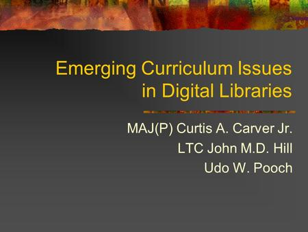 Emerging Curriculum Issues in Digital Libraries MAJ(P) Curtis A. Carver Jr. LTC John M.D. Hill Udo W. Pooch.