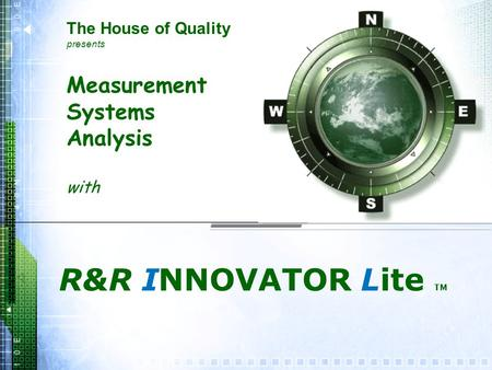 Measurement Systems Analysis with R&R INNOVATOR Lite TM The House of Quality presents.