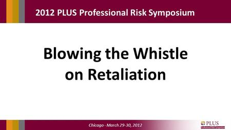 Chicago - March 29-30, 2012 2012 PLUS Professional Risk Symposium Blowing the Whistle on Retaliation.