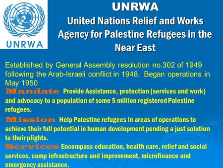 Mandate Provide Assistance, protection (services and work) and advocacy to a population of some 5 million registered Palestine refugees. Mission Help Palestine.