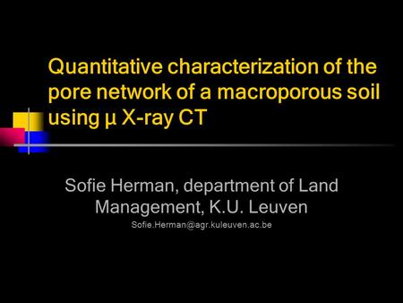 Quantitative characterization of the pore network of a macroporous soil using µ X-ray CT Sofie Herman, department of Land Management, K.U. Leuven