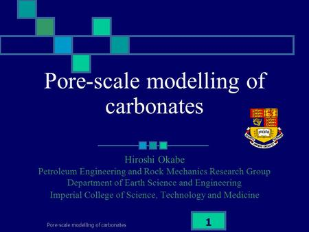 Pore-scale modelling of carbonates 1 Hiroshi Okabe Petroleum Engineering and Rock Mechanics Research Group Department of Earth Science and Engineering.