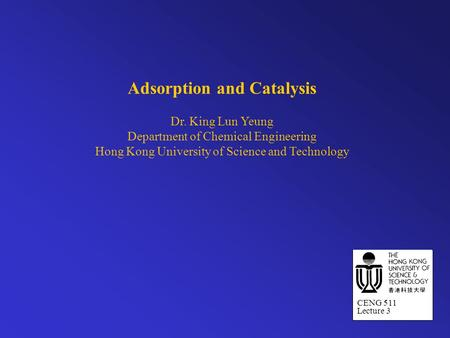 Adsorption and Catalysis Dr. King Lun Yeung Department of Chemical Engineering Hong Kong University of Science and Technology CENG 511 Lecture 3.