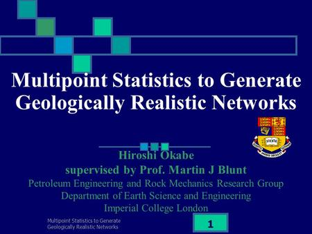Multipoint Statistics to Generate Geologically Realistic Networks 1 Hiroshi Okabe supervised by Prof. Martin J Blunt Petroleum Engineering and Rock Mechanics.