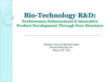 Bio-Technology R&D: Bio-Technology R&D: Performance Enhancement & Innovative Product Development Through Pore Structure Akshaya Jena and Krishna Gupta.