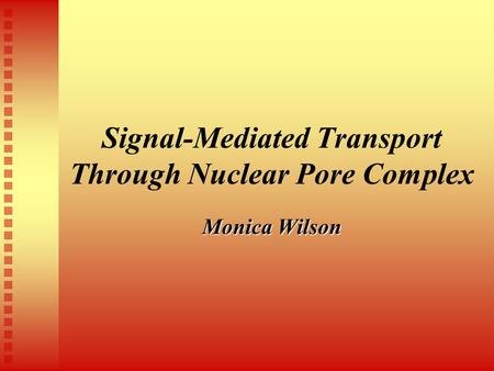 Monica Wilson Signal-Mediated Transport Through Nuclear Pore Complex.