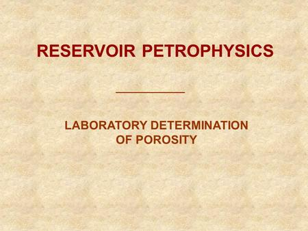 RESERVOIR PETROPHYSICS LABORATORY DETERMINATION OF POROSITY.