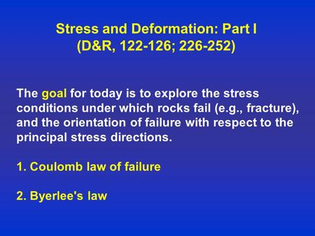Stress and Deformation: Part I (D&R, 122-126; 226-252) The goal for today is to explore the stress conditions under which rocks fail (e.g., fracture),
