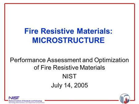 Fire Resistive Materials: MICROSTRUCTURE Performance Assessment and Optimization of Fire Resistive Materials NIST July 14, 2005.