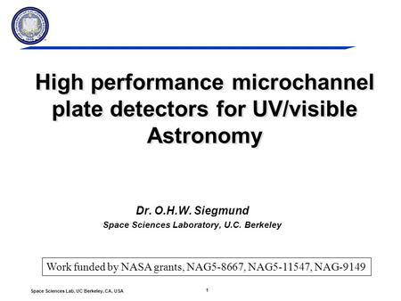 1 Space Sciences Lab, UC Berkeley, CA, USA High performance microchannel plate detectors for UV/visible Astronomy Dr. O.H.W. Siegmund Space Sciences Laboratory,
