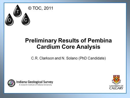 Preliminary Results of Pembina Cardium Core Analysis C.R. Clarkson and N. Solano (PhD Candidate) T O C © TOC, 2011.