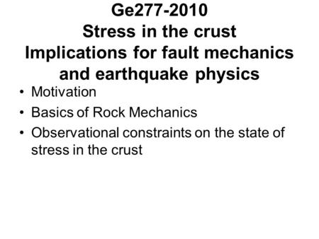 Ge277-2010 Stress in the crust Implications for fault mechanics and earthquake physics Motivation Basics of Rock Mechanics Observational constraints on.