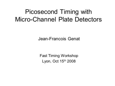 Picosecond Timing with Micro-Channel Plate Detectors Jean-Francois Genat Fast Timing Workshop Lyon, Oct 15 th 2008.
