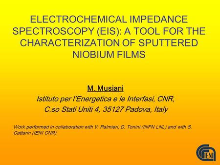 ELECTROCHEMICAL IMPEDANCE SPECTROSCOPY (EIS): A TOOL FOR THE CHARACTERIZATION OF SPUTTERED NIOBIUM FILMS M. Musiani Istituto per l'Energetica e le Interfasi,