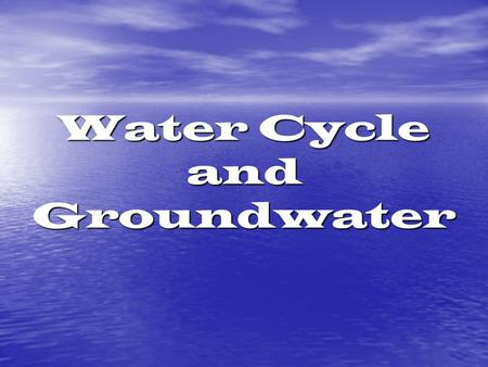 Water Cycle and Groundwater. Water Cycle and Groundwater Water can be all 3 states of matter – solid, liquid, gas Percentages of water on Earth: 75% of.