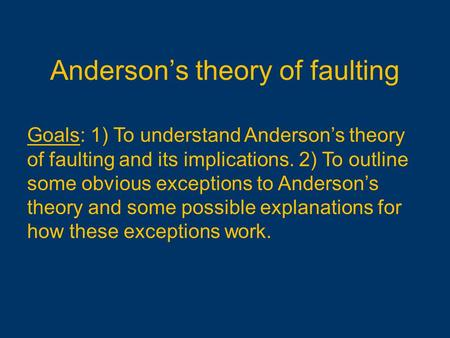 Anderson's theory of faulting Goals: 1) To understand Anderson's theory of faulting and its implications. 2) To outline some obvious exceptions to Anderson's.