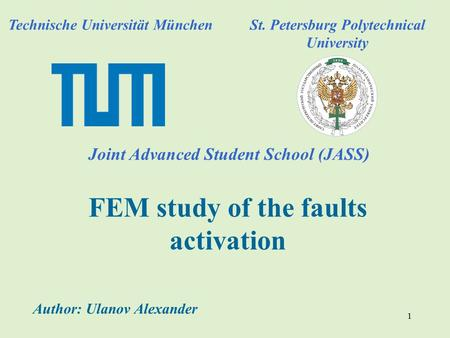 1 FEM study of the faults activation Technische Universität München Joint Advanced Student School (JASS) St. Petersburg Polytechnical University Author: