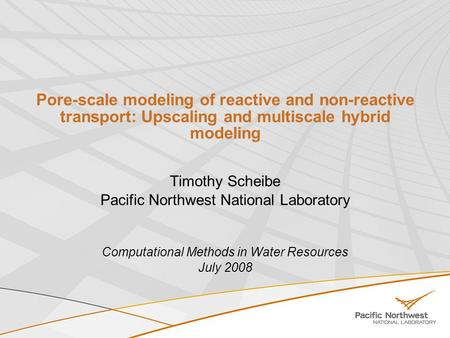 Pore-scale modeling of reactive and non-reactive transport: Upscaling and multiscale hybrid modeling Timothy Scheibe Pacific Northwest National Laboratory.