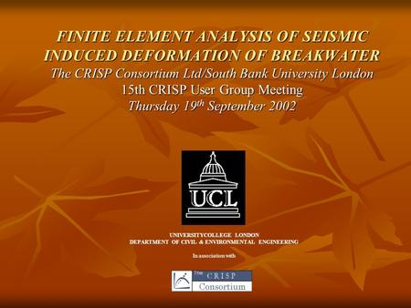 FINITE ELEMENT ANALYSIS OF SEISMIC INDUCED DEFORMATION OF BREAKWATER The CRISP Consortium Ltd/South Bank University London 15th CRISP User Group Meeting.