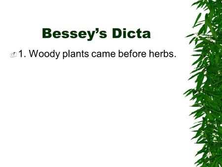 Bessey's Dicta  1. Woody plants came before herbs.