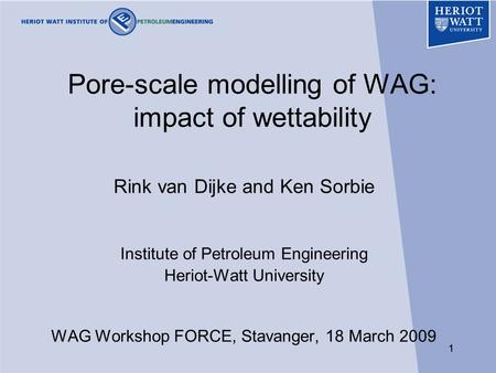 11 Pore-scale modelling of WAG: impact of wettability Rink van Dijke and Ken Sorbie Institute of Petroleum Engineering Heriot-Watt University WAG Workshop.
