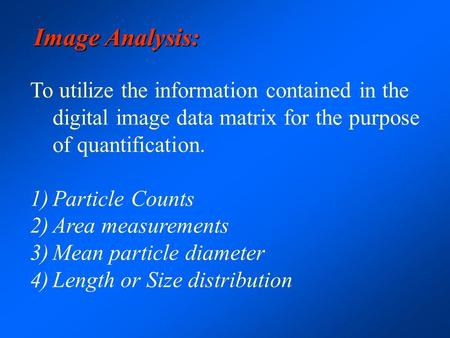 Image Analysis: To utilize the information contained in the digital image data matrix for the purpose of quantification. 1)Particle Counts 2)Area measurements.