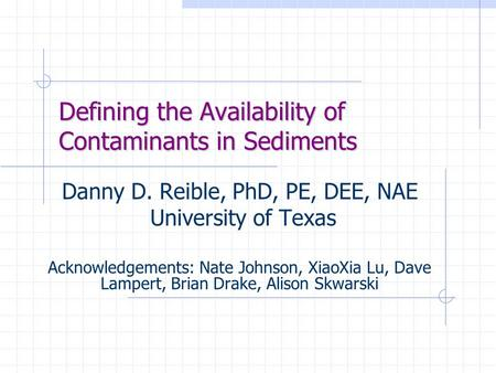 Defining the Availability of Contaminants in Sediments Danny D. Reible, PhD, PE, DEE, NAE University of Texas Acknowledgements: Nate Johnson, XiaoXia Lu,