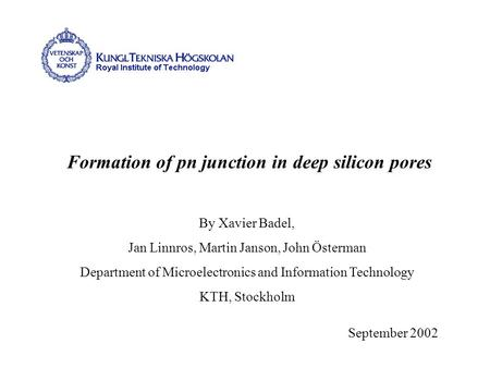 Formation of pn junction in deep silicon pores September 2002 By Xavier Badel, Jan Linnros, Martin Janson, John Österman Department of Microelectronics.