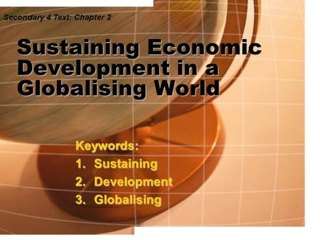 Sustaining <strong>Economic</strong> Development <strong>in</strong> a Globalising World Keywords: 1.Sustaining 2.Development 3.Globalising Secondary 4 Text: Chapter 2.
